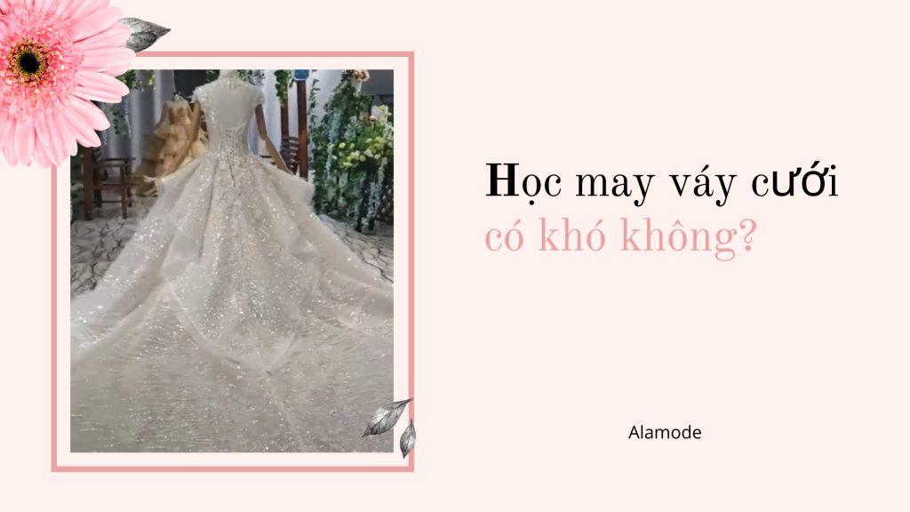 hoc may vay cuoi co kho khong 1024x576 - Dạy may váy cưới | Học thiết kế váy cưới chuyên nghiệp